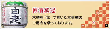樽酒菰冠 木樽を「菰」で巻いた本荷樽のご用命を承っております。